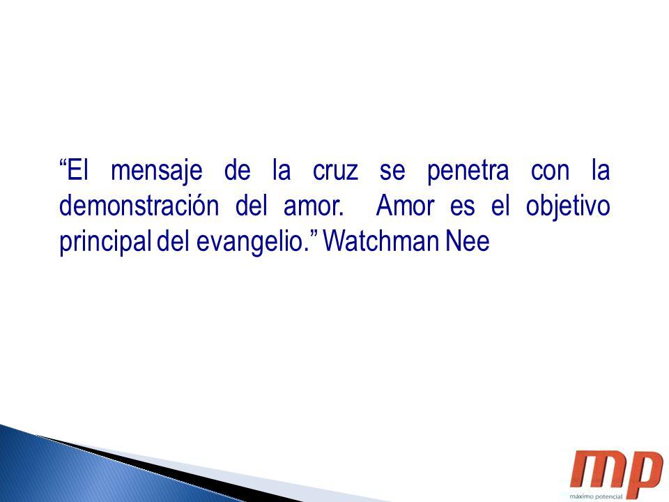 El mensaje de la cruz se penetra con la demonstración del amor. Amor es el objetivo principal del evangelio. Watchman Nee