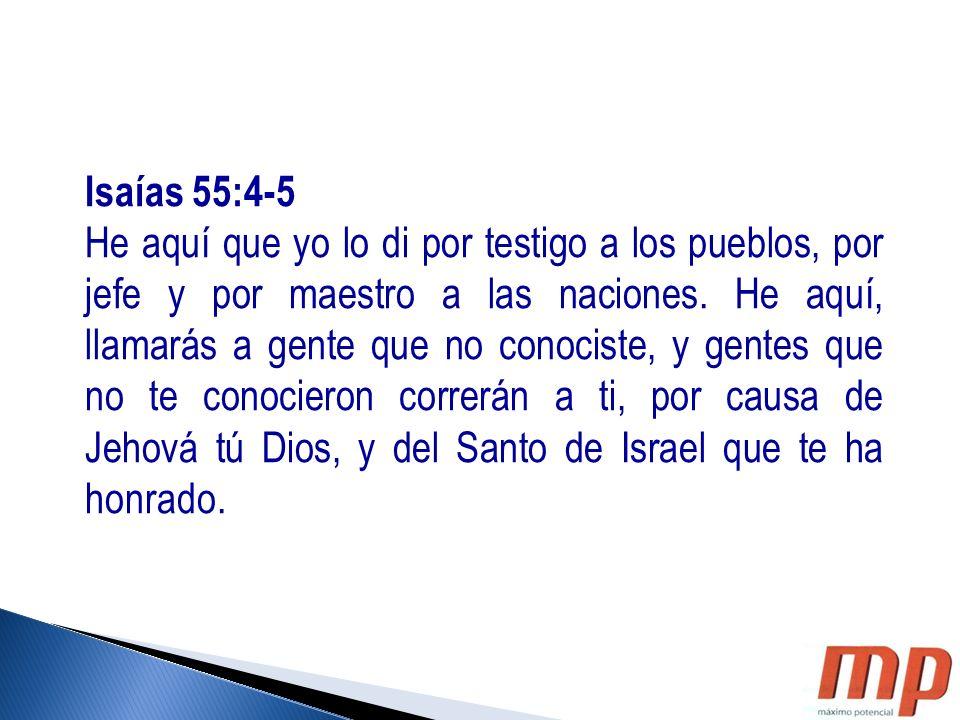 Isaías 55:4-5 He aquí que yo lo di por testigo a los pueblos, por jefe y por maestro a las naciones. He aquí, llamarás a gente que no conociste, y gen