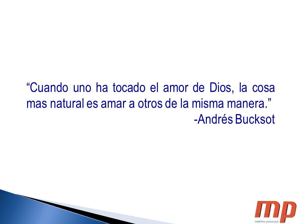 Cuando uno ha tocado el amor de Dios, la cosa mas natural es amar a otros de la misma manera. -Andrés Bucksot