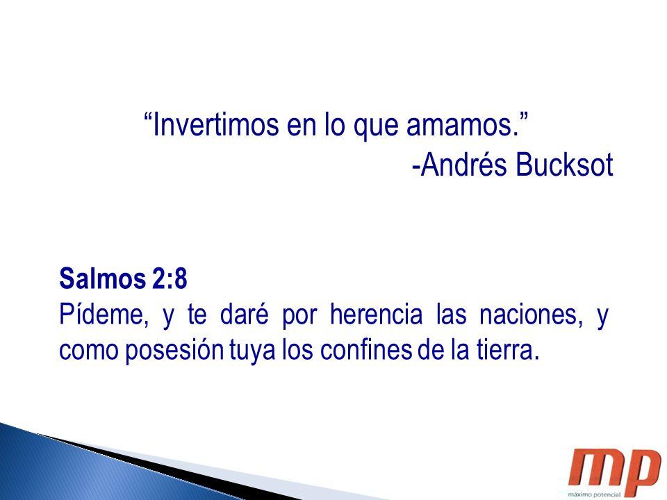Invertimos en lo que amamos. -Andrés Bucksot Salmos 2:8 Pídeme, y te daré por herencia las naciones, y como posesión tuya los confines de la tierra.