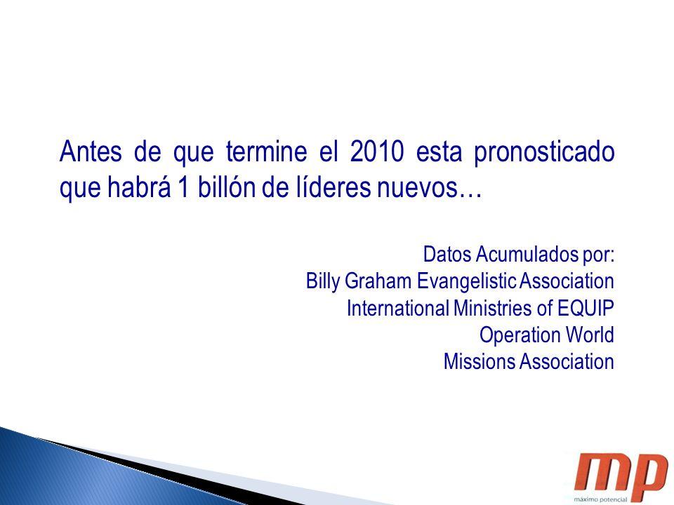Antes de que termine el 2010 esta pronosticado que habrá 1 billón de líderes nuevos… Datos Acumulados por: Billy Graham Evangelistic Association Inter