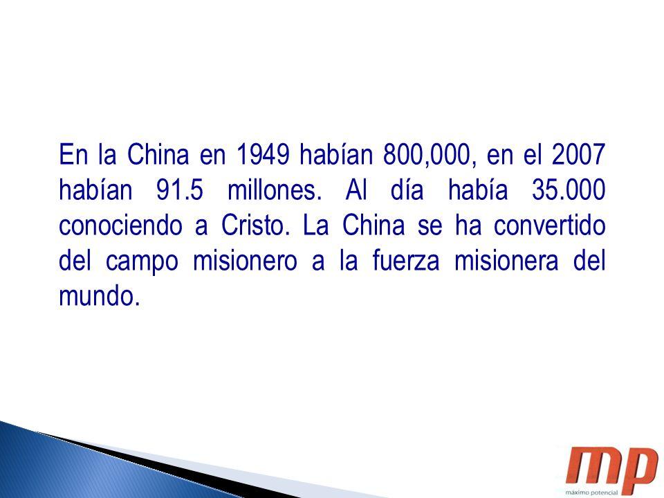 En la China en 1949 habían 800,000, en el 2007 habían 91.5 millones. Al día había 35.000 conociendo a Cristo. La China se ha convertido del campo misi
