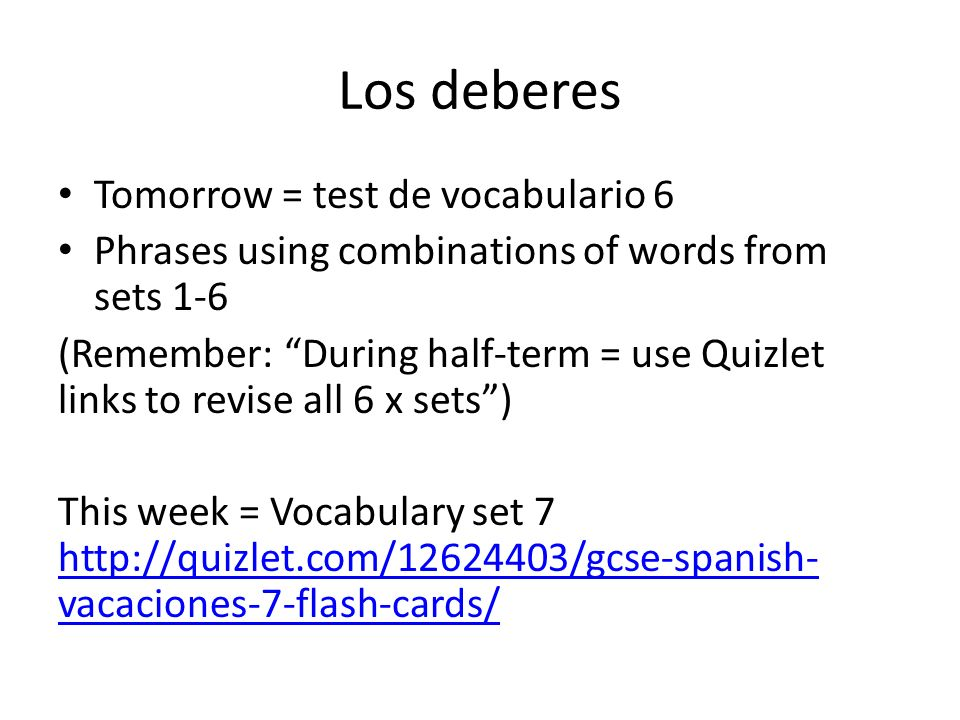 Los deberes Tomorrow = test de vocabulario 6 Phrases using combinations of words from sets 1-6 (Remember: During half-term = use Quizlet links to revise all 6 x sets) This week = Vocabulary set 7 http://quizlet.com/12624403/gcse-spanish- vacaciones-7-flash-cards/ http://quizlet.com/12624403/gcse-spanish- vacaciones-7-flash-cards/