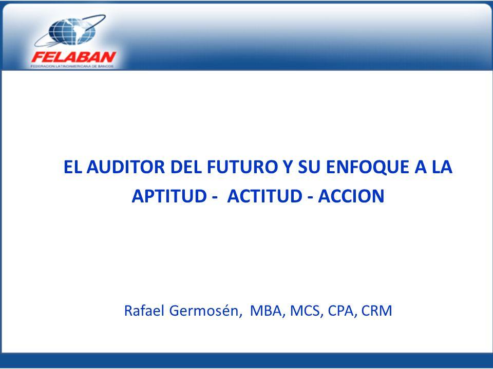 EL AUDITOR DEL FUTURO Y SU ENFOQUE A LA APTITUD - ACTITUD - ACCION Rafael Germosén, MBA, MCS, CPA, CRM