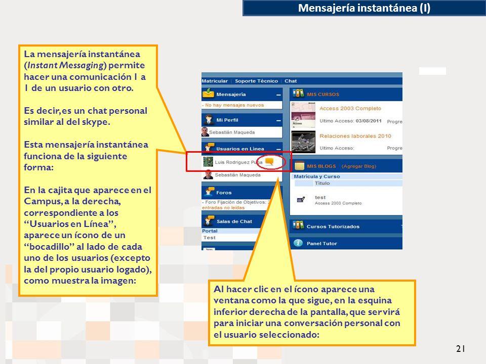 21 Mensajería instantánea (I) La mensajería instantánea (Instant Messaging) permite hacer una comunicación 1 a 1 de un usuario con otro.