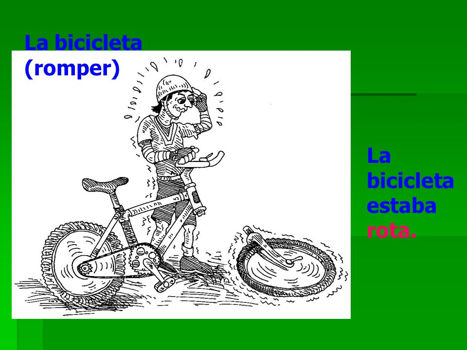 La bicicleta (romper) La bicicleta estaba rota.