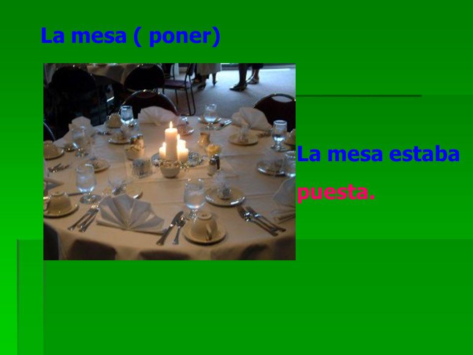La mesa ( poner) La mesa estaba puesta.
