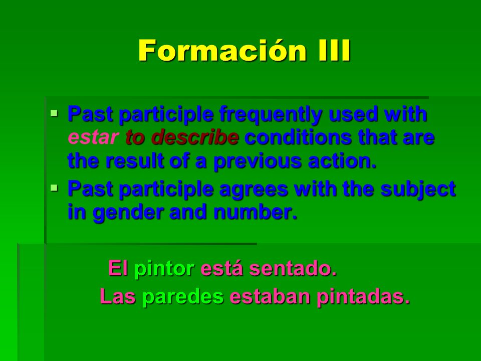 Formación III Past participle frequently used with to describe conditions that are the result of a previous action. Past participle frequently used wi