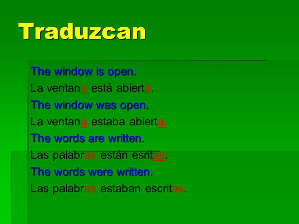 Traduzcan The window is open. La ventana está abierta. The window was open. La ventana estaba abierta. The words are written. Las palabras están esrit