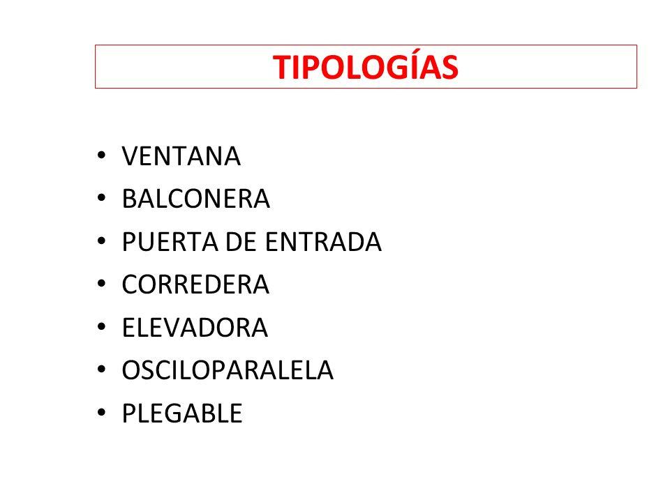 TIPOLOGÍAS VENTANA BALCONERA PUERTA DE ENTRADA CORREDERA ELEVADORA OSCILOPARALELA PLEGABLE