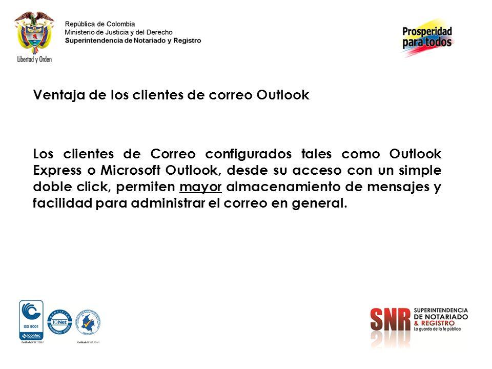 Ventaja de los clientes de correo Outlook Los clientes de Correo configurados tales como Outlook Express o Microsoft Outlook, desde su acceso con un simple doble click, permiten mayor almacenamiento de mensajes y facilidad para administrar el correo en general.