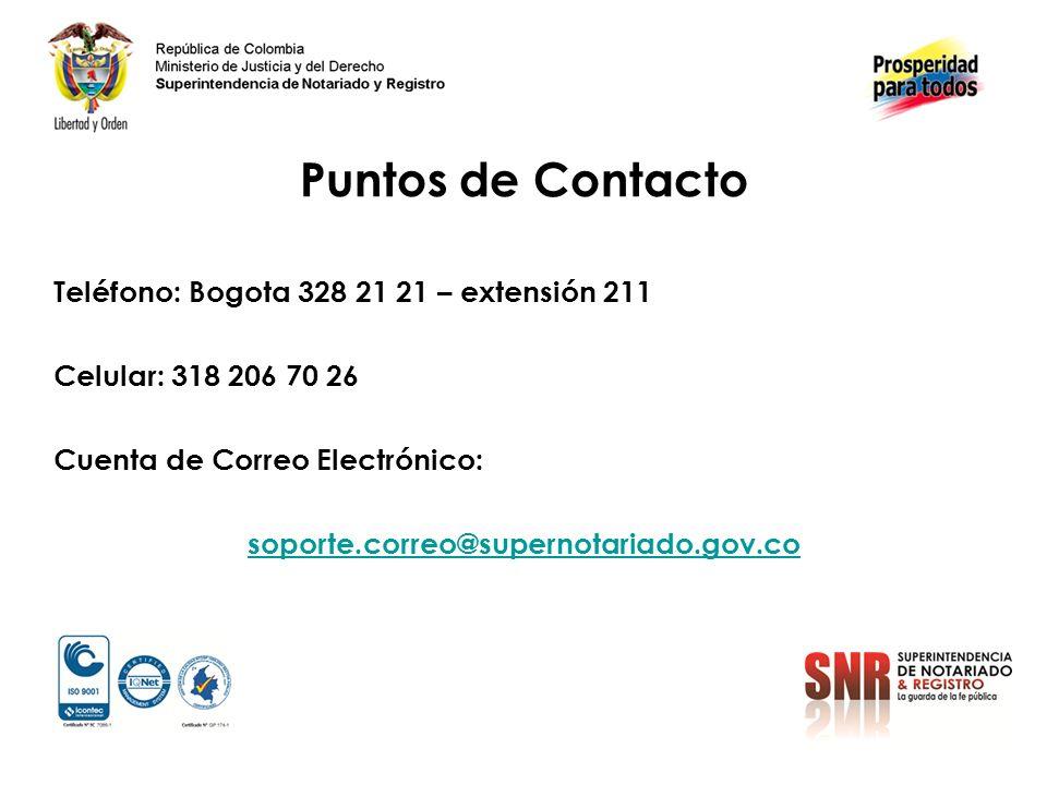 Puntos de Contacto Teléfono: Bogota 328 21 21 – extensión 211 Celular: 318 206 70 26 Cuenta de Correo Electrónico: soporte.correo@supernotariado.gov.co