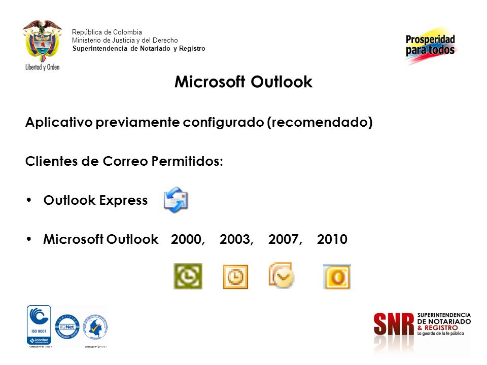 Microsoft Outlook Aplicativo previamente configurado (recomendado) Clientes de Correo Permitidos: Outlook Express Microsoft Outlook 2000, 2003, 2007, 2010 República de Colombia Ministerio de Justicia y del Derecho Superintendencia de Notariado y Registro