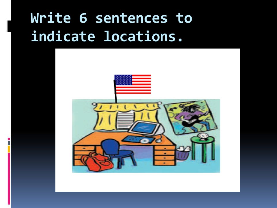 Write 6 sentences to indicate locations.