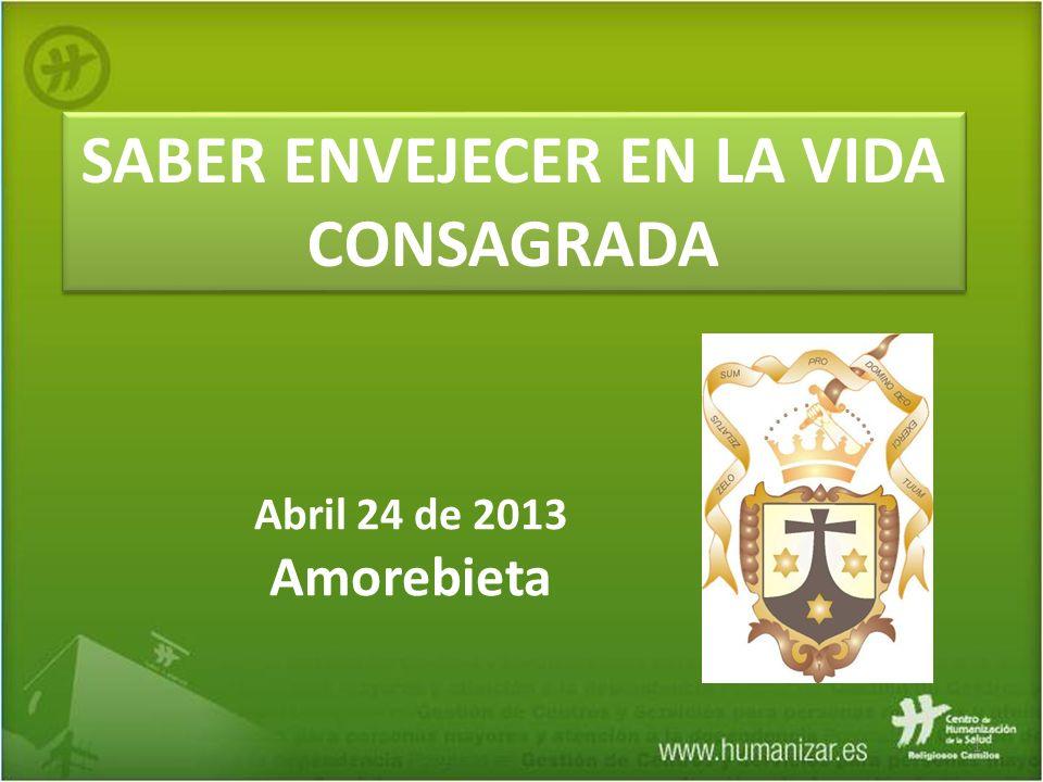 1 SABER ENVEJECER EN LA VIDA CONSAGRADA Abril 24 de 2013 Amorebieta