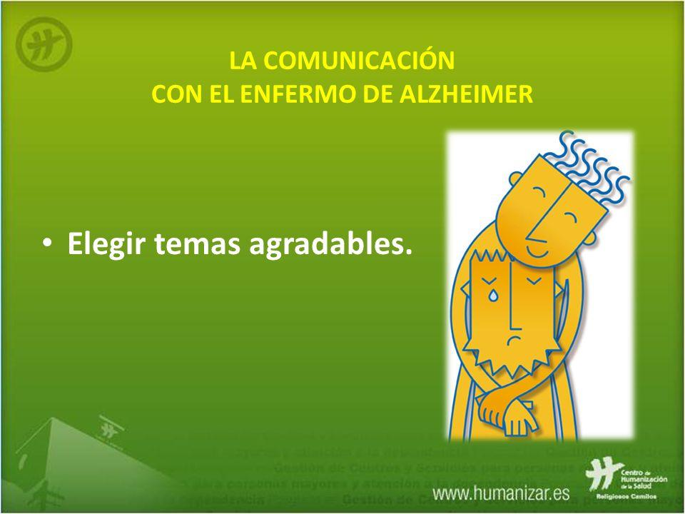 LA COMUNICACIÓN CON EL ENFERMO DE ALZHEIMER Elegir temas agradables.