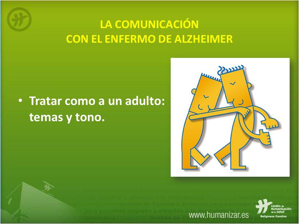 LA COMUNICACIÓN CON EL ENFERMO DE ALZHEIMER Tratar como a un adulto: temas y tono.