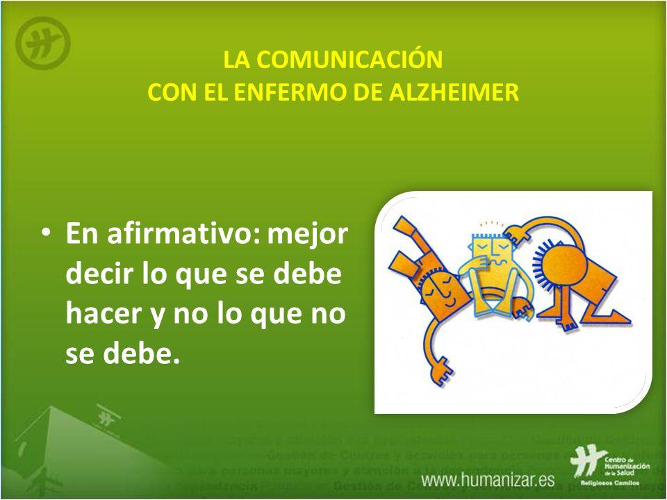 LA COMUNICACIÓN CON EL ENFERMO DE ALZHEIMER En afirmativo: mejor decir lo que se debe hacer y no lo que no se debe.