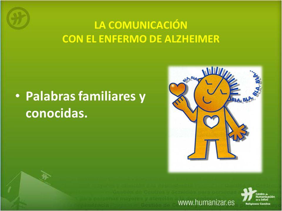 LA COMUNICACIÓN CON EL ENFERMO DE ALZHEIMER Palabras familiares y conocidas.