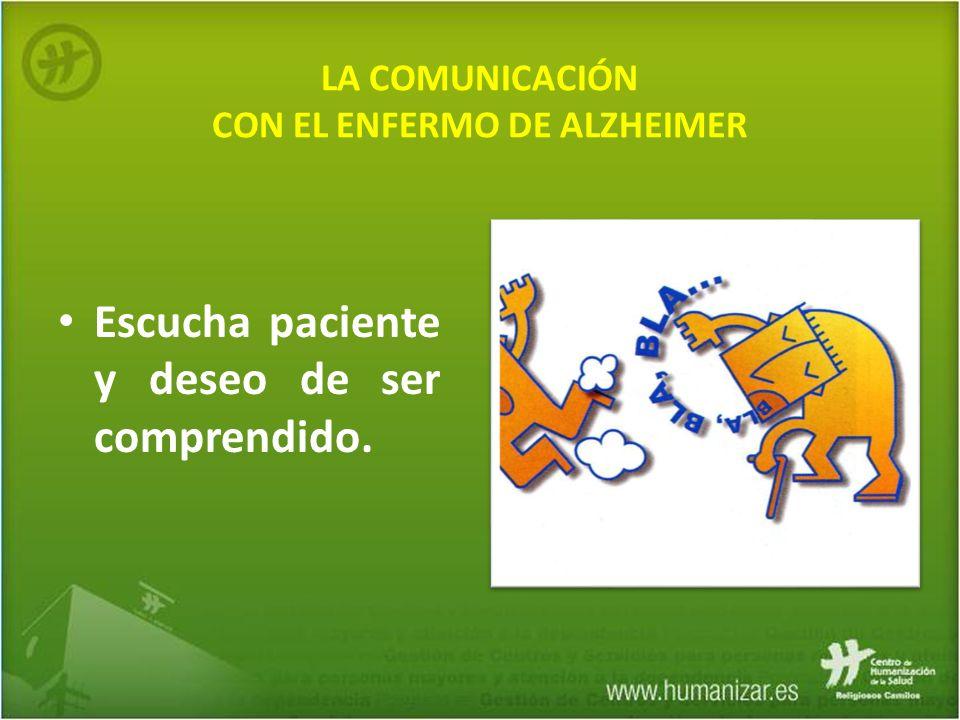 LA COMUNICACIÓN CON EL ENFERMO DE ALZHEIMER Escucha paciente y deseo de ser comprendido.