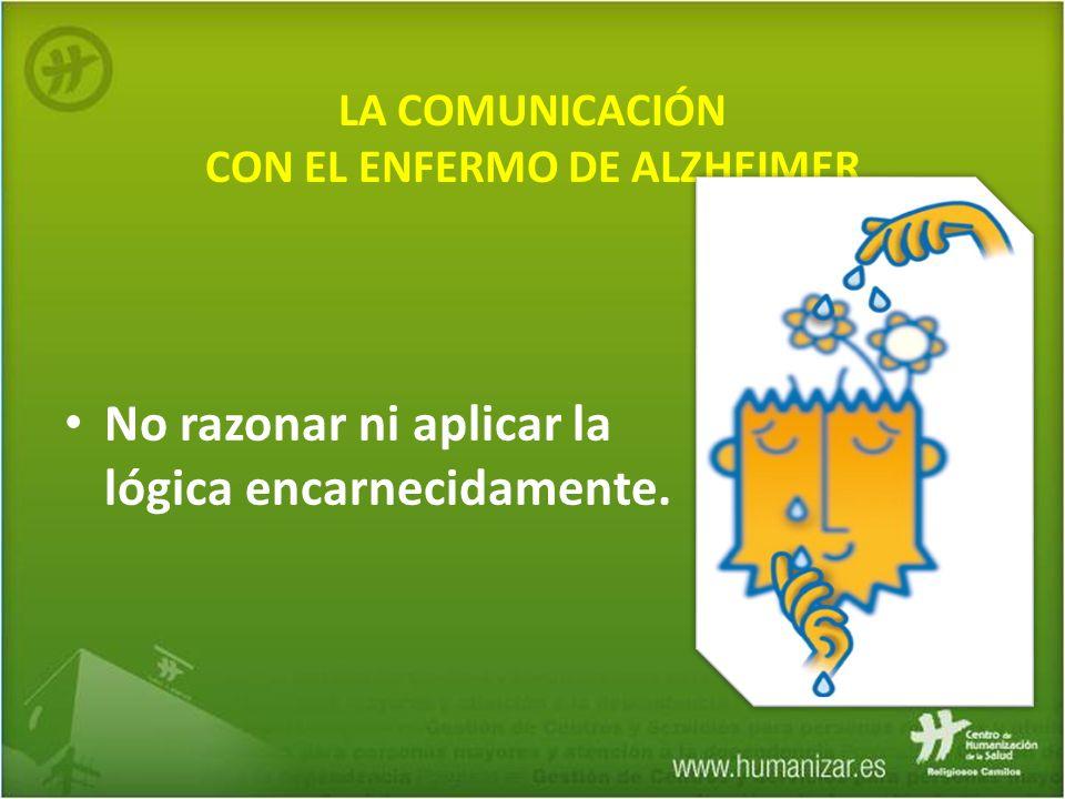 LA COMUNICACIÓN CON EL ENFERMO DE ALZHEIMER No razonar ni aplicar la lógica encarnecidamente.