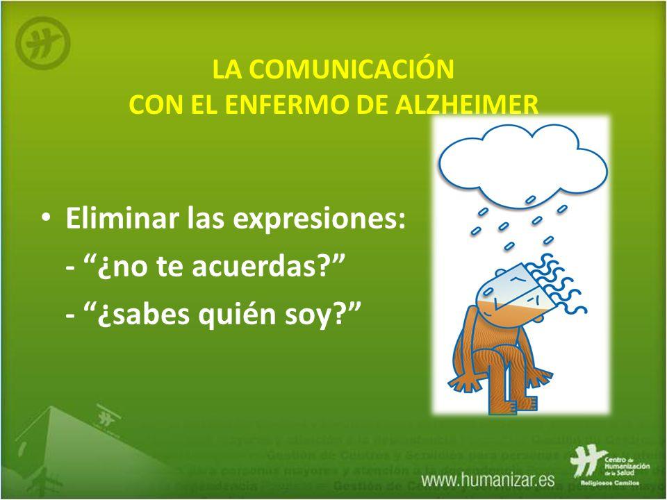 LA COMUNICACIÓN CON EL ENFERMO DE ALZHEIMER Eliminar las expresiones: - ¿no te acuerdas? - ¿sabes quién soy?