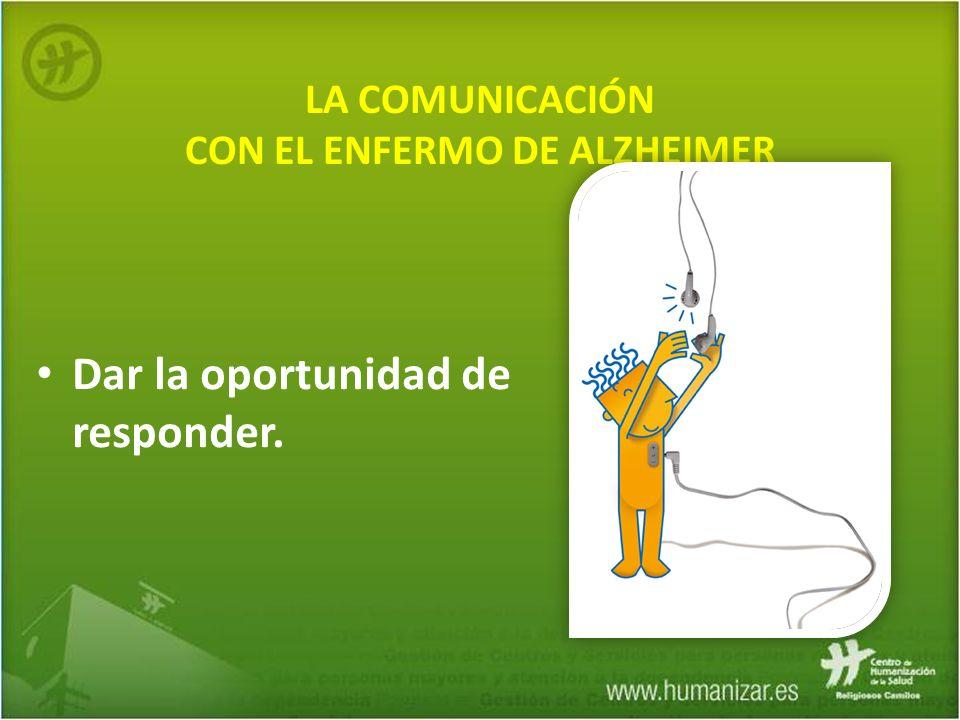LA COMUNICACIÓN CON EL ENFERMO DE ALZHEIMER Dar la oportunidad de responder.