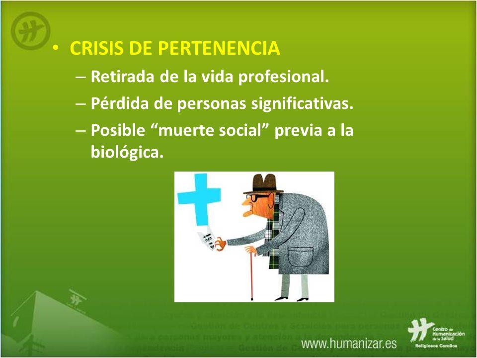 CRISIS DE PERTENENCIA – Retirada de la vida profesional. – Pérdida de personas significativas. – Posible muerte social previa a la biológica.