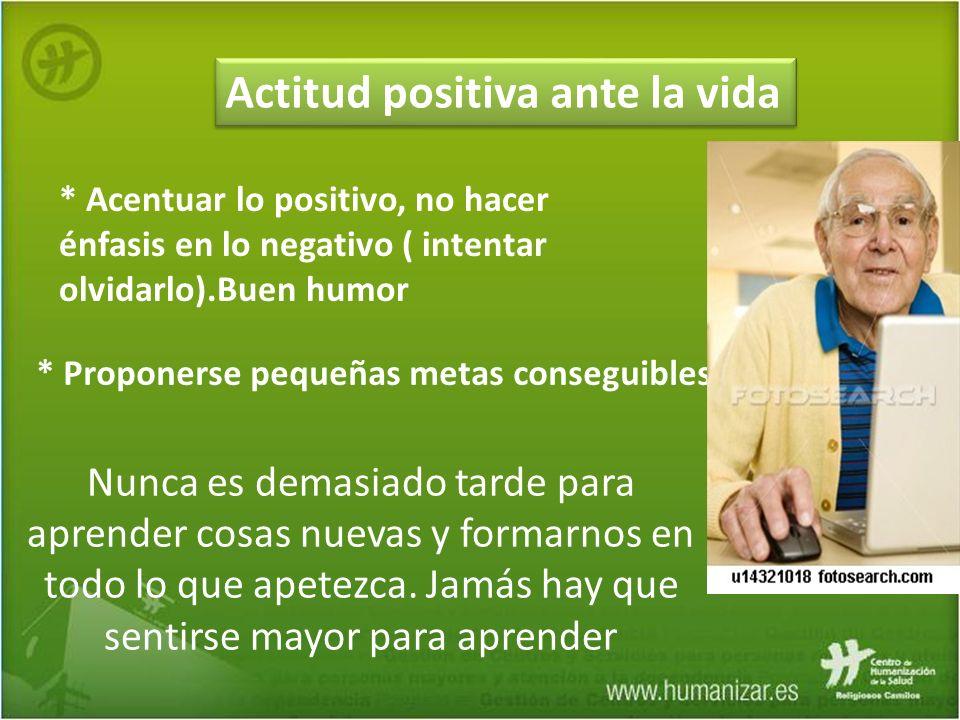 Actitud positiva ante la vida * Acentuar lo positivo, no hacer énfasis en lo negativo ( intentar olvidarlo).Buen humor Nunca es demasiado tarde para a