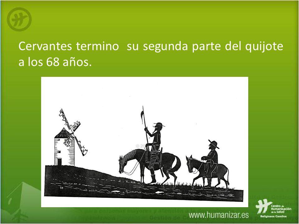 Cervantes termino su segunda parte del quijote a los 68 años.