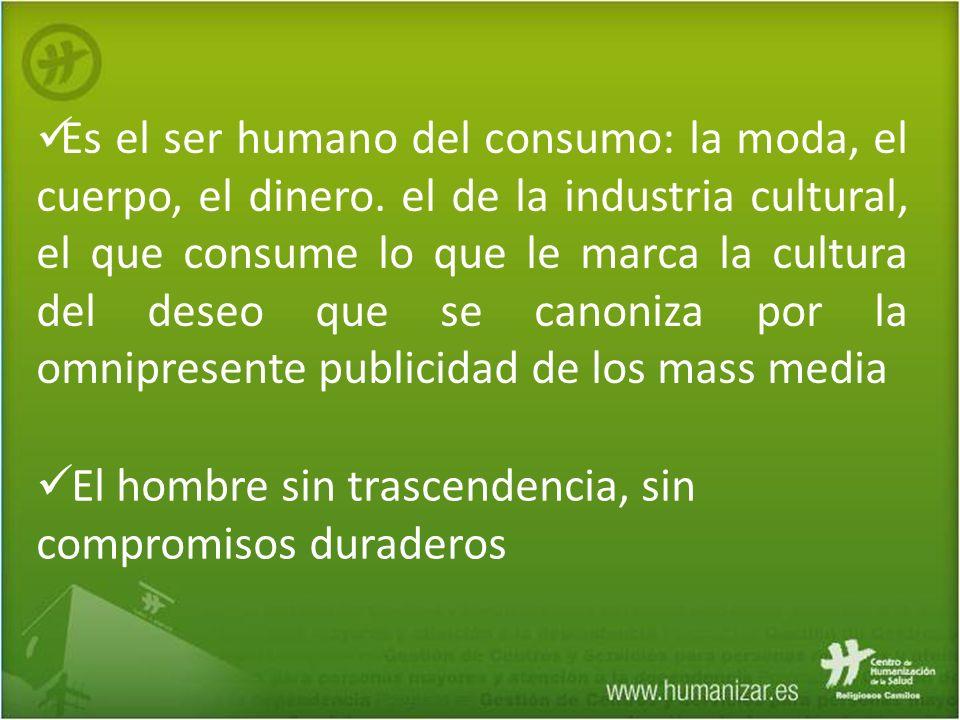 Es el ser humano del consumo: la moda, el cuerpo, el dinero. el de la industria cultural, el que consume lo que le marca la cultura del deseo que se c