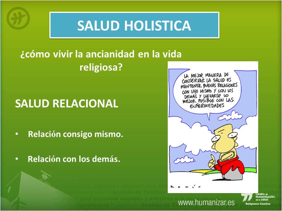 SALUD RELACIONAL Relaci ó n consigo mismo. Relaci ó n con los dem á s. SALUD HOLISTICA ¿cómo vivir la ancianidad en la vida religiosa?