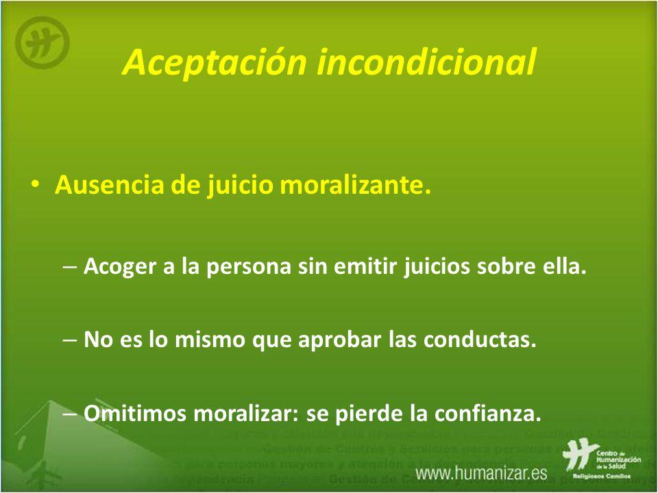 Aceptación incondicional Ausencia de juicio moralizante. – Acoger a la persona sin emitir juicios sobre ella. – No es lo mismo que aprobar las conduct