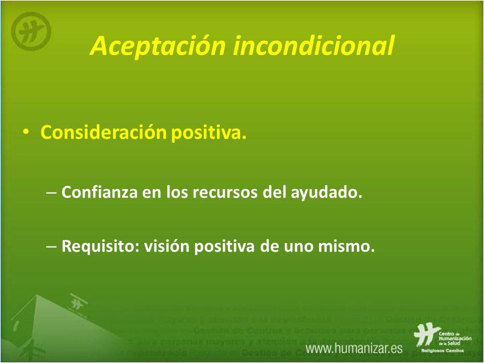 Aceptación incondicional Consideración positiva. – Confianza en los recursos del ayudado. – Requisito: visión positiva de uno mismo.
