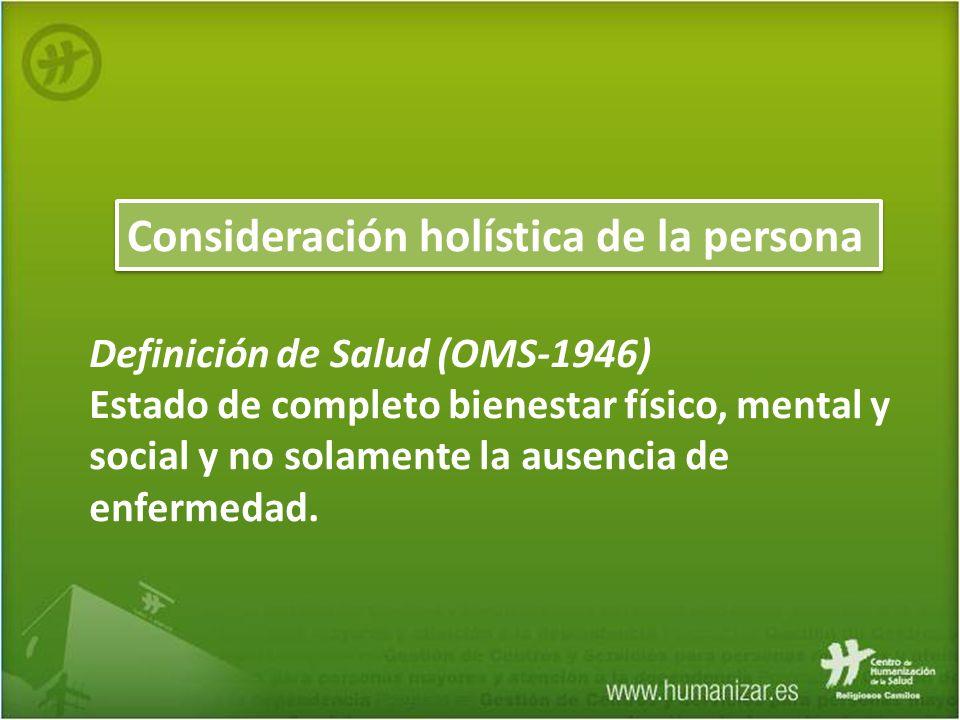 Consideración holística de la persona Definición de Salud (OMS-1946) Estado de completo bienestar físico, mental y social y no solamente la ausencia d