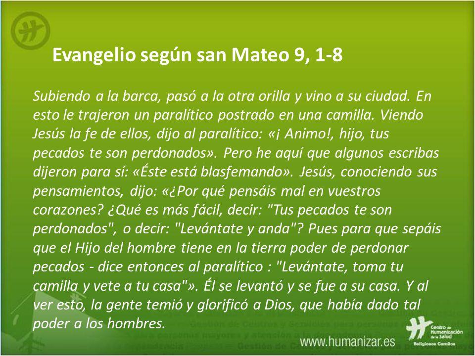Evangelio según san Mateo 9, 1-8 Subiendo a la barca, pasó a la otra orilla y vino a su ciudad. En esto le trajeron un paralítico postrado en una cami
