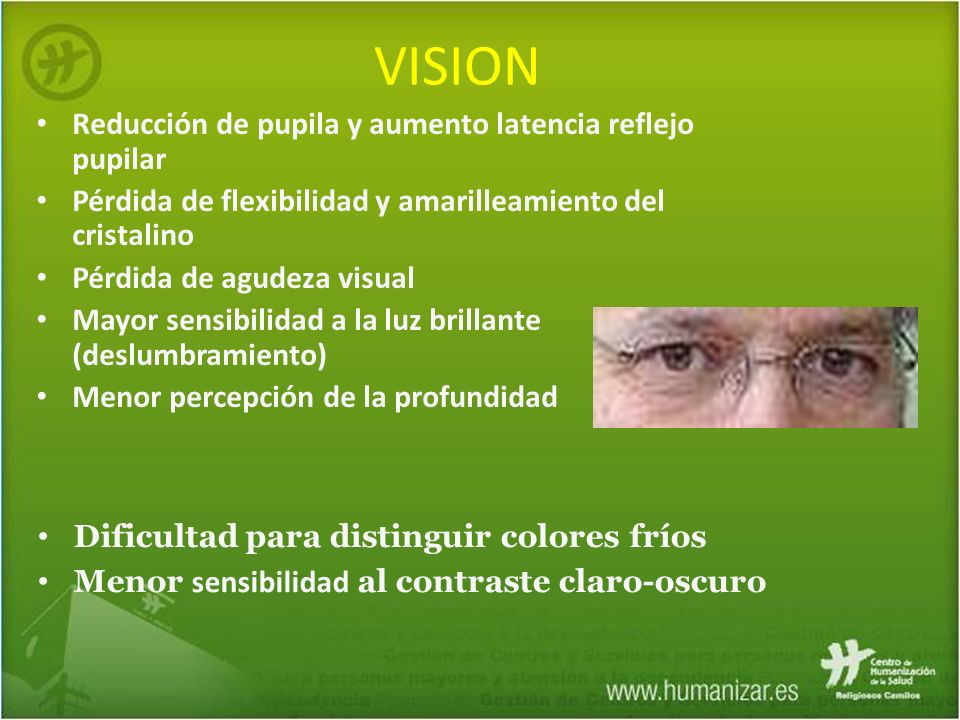VISION Reducción de pupila y aumento latencia reflejo pupilar Pérdida de flexibilidad y amarilleamiento del cristalino Pérdida de agudeza visual Mayor