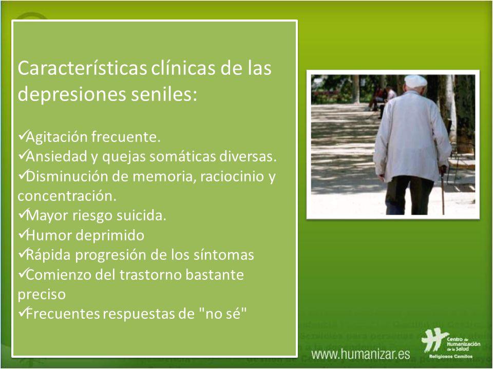 Características clínicas de las depresiones seniles: Agitación frecuente. Ansiedad y quejas somáticas diversas. Disminución de memoria, raciocinio y c