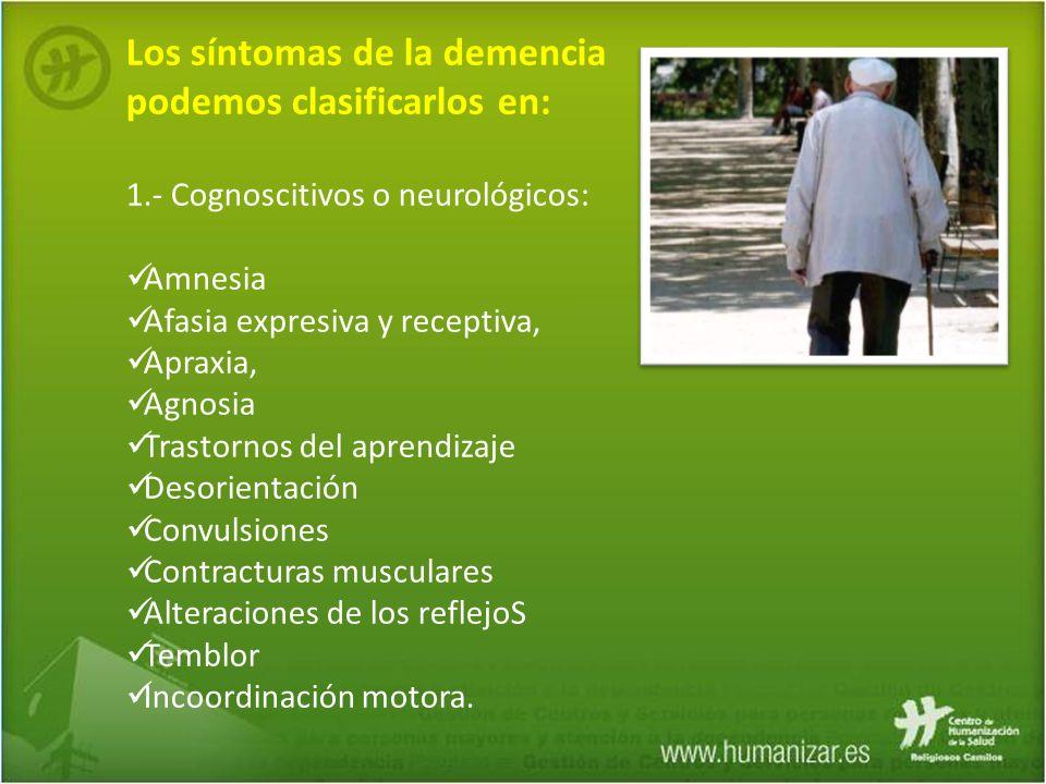 Los síntomas de la demencia podemos clasificarlos en: 1.- Cognoscitivos o neurológicos: Amnesia Afasia expresiva y receptiva, Apraxia, Agnosia Trastor