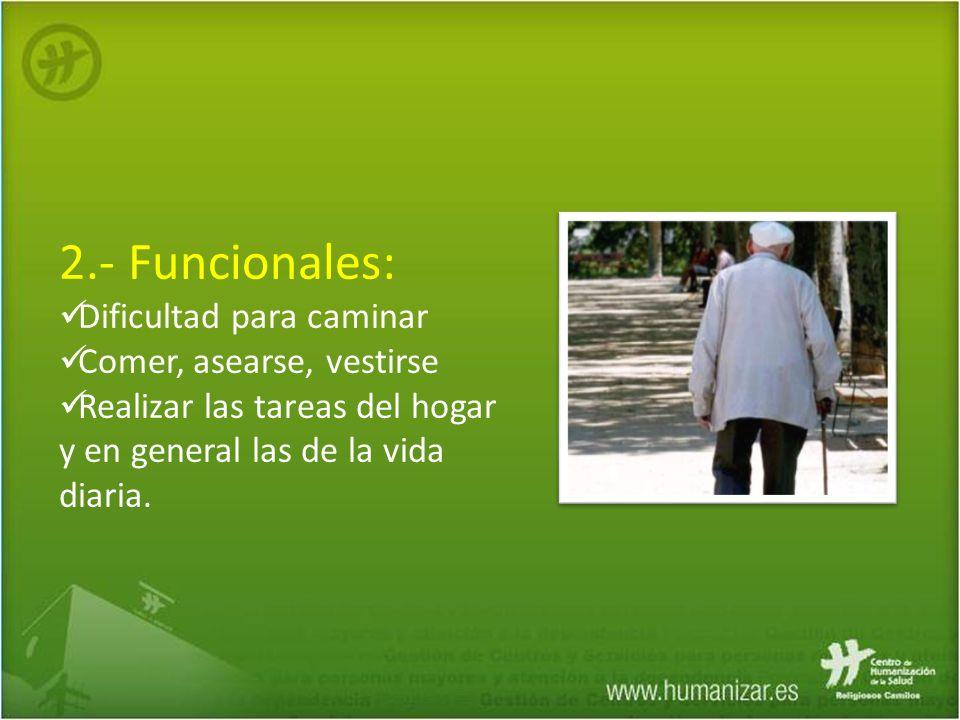 2.- Funcionales: Dificultad para caminar Comer, asearse, vestirse Realizar las tareas del hogar y en general las de la vida diaria.