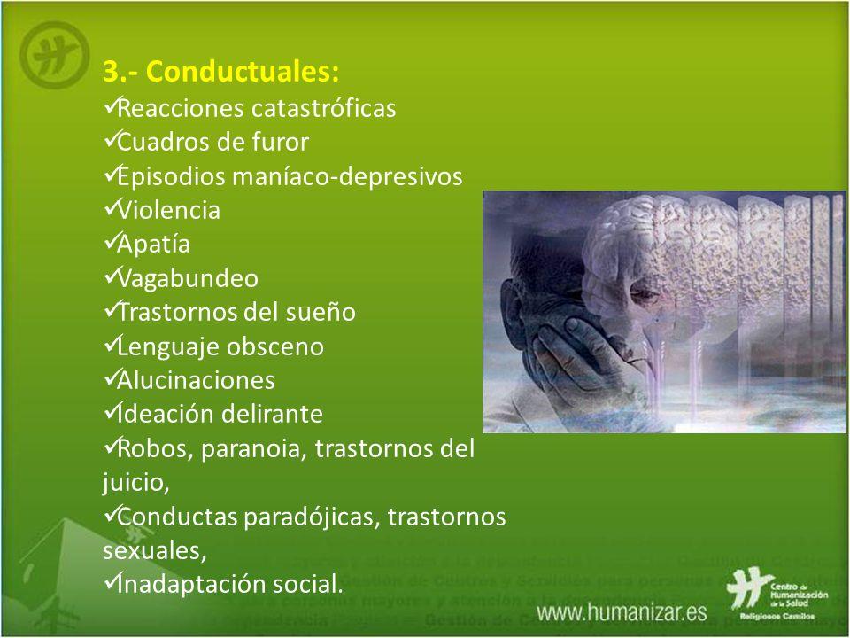 3.- Conductuales: Reacciones catastróficas Cuadros de furor Episodios maníaco-depresivos Violencia Apatía Vagabundeo Trastornos del sueño Lenguaje obs