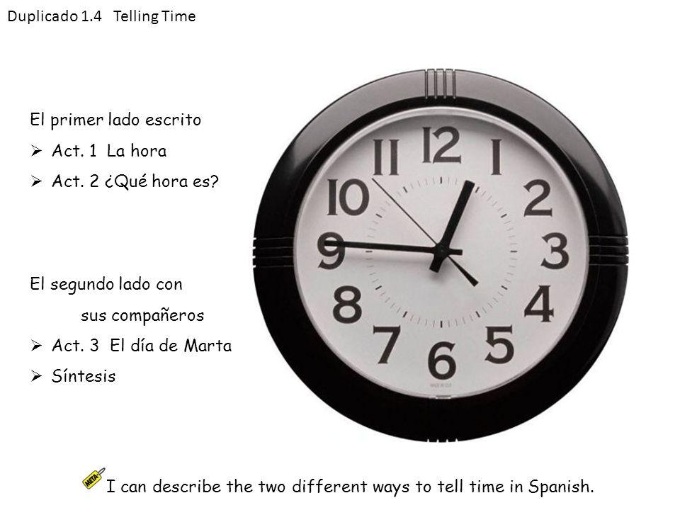 El primer lado escrito Act. 1 La hora Act. 2 ¿Qué hora es? Duplicado 1.4 Telling Time El segundo lado con sus compañeros Act. 3 El día de Marta Síntes