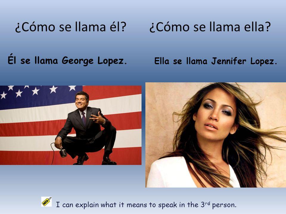 ¿Cómo se llama él? ¿Cómo se llama ella? Él se llama George Lopez. Ella se llama Jennifer Lopez. I can explain what it means to speak in the 3 rd perso