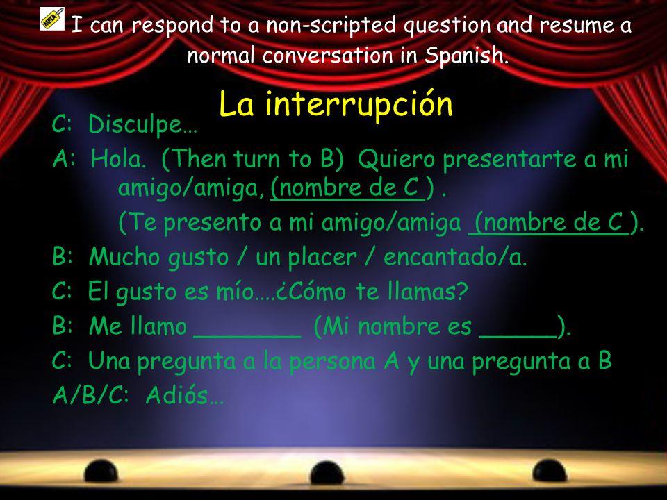 La interrupción C: Disculpe… A: Hola. (Then turn to B) Quiero presentarte a mi amigo/amiga, (nombre de C ). (Te presento a mi amigo/amiga (nombre de C