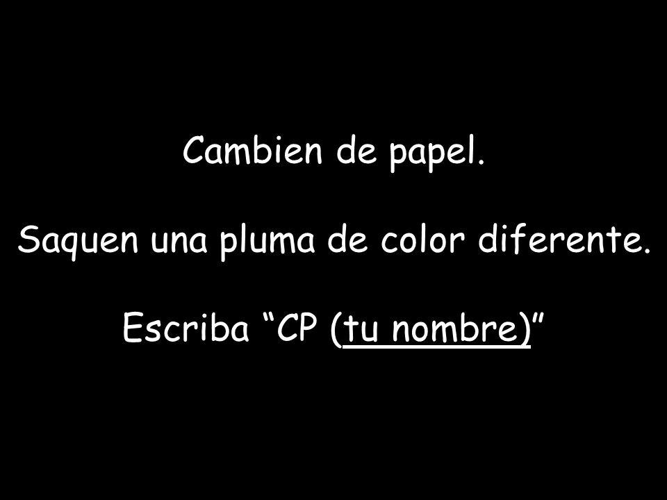 Cambien de papel. Saquen una pluma de color diferente. Escriba CP (tu nombre)