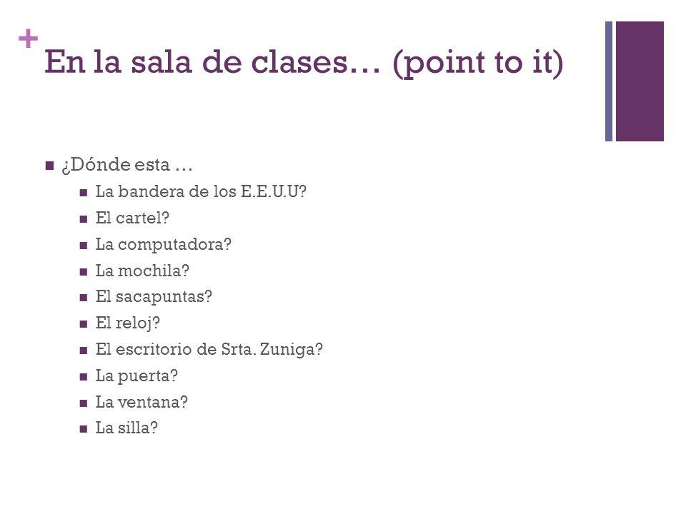 + En la sala de clases… (point to it) ¿Dónde esta … La bandera de los E.E.U.U? El cartel? La computadora? La mochila? El sacapuntas? El reloj? El escr