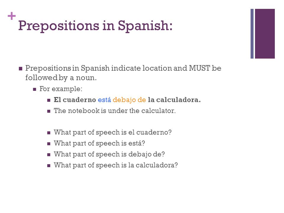 + Prepositions in Spanish: Prepositions in Spanish indicate location and MUST be followed by a noun.