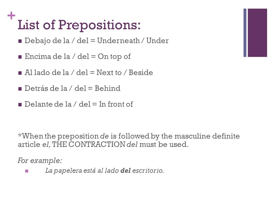 + List of Prepositions: Debajo de la / del = Underneath / Under Encima de la / del = On top of Al lado de la / del = Next to / Beside Detrás de la / del = Behind Delante de la / del = In front of *When the preposition de is followed by the masculine definite article el, THE CONTRACTION del must be used.