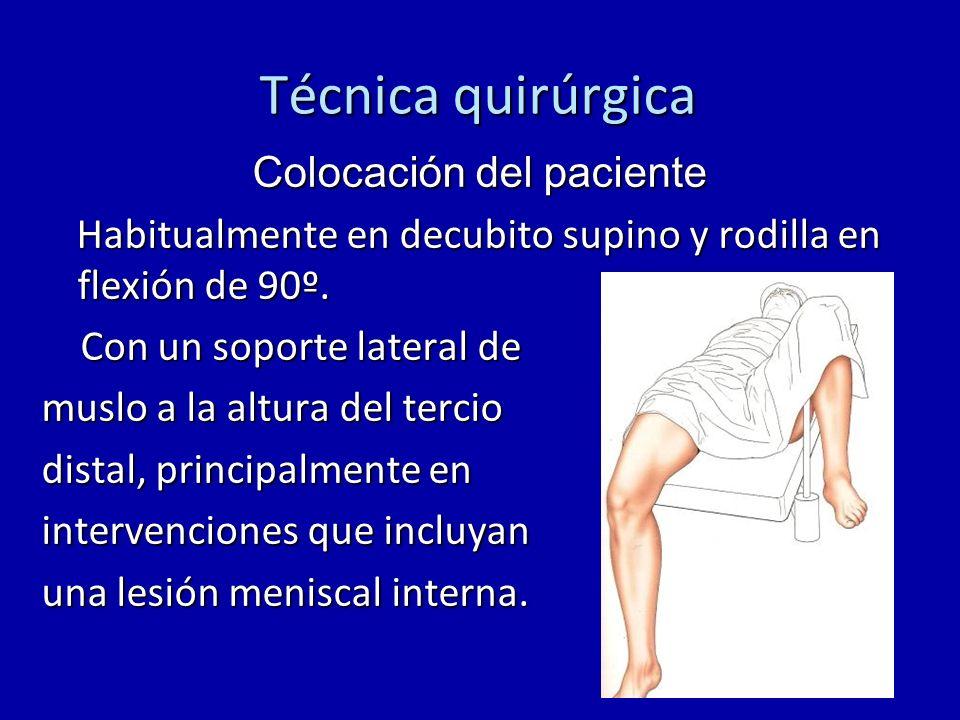 Técnica quirúrgica Colocación del paciente Habitualmente en decubito supino y rodilla en flexión de 90º. Habitualmente en decubito supino y rodilla en
