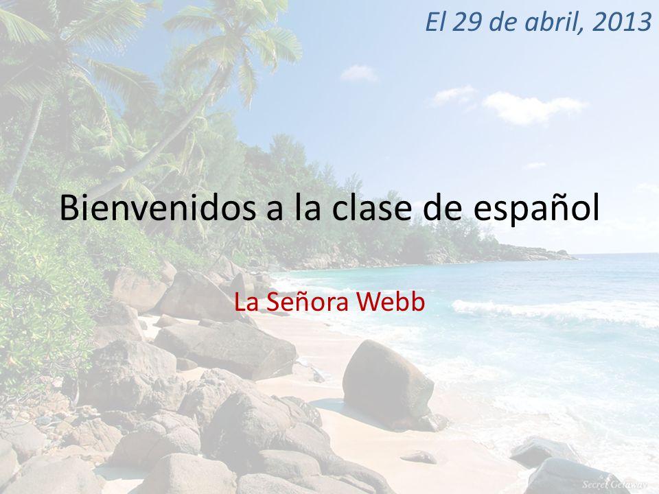 Bienvenidos a la clase de español La Señora Webb El 29 de abril, 2013